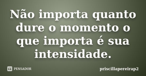 Não importa quanto dure o momento o que importa é sua intensidade.... Frase de priscillapereirap2.