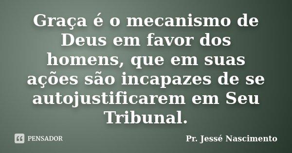 Graça é o mecanismo de Deus em favor dos homens, que em suas ações são incapazes de se autojustificarem em Seu Tribunal.... Frase de Pr. Jessé Nascimento.