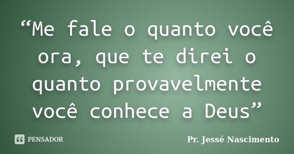 """""""Me fale o quanto você ora, que te direi o quanto provavelmente você conhece a Deus""""... Frase de Pr. Jessé Nascimento."""