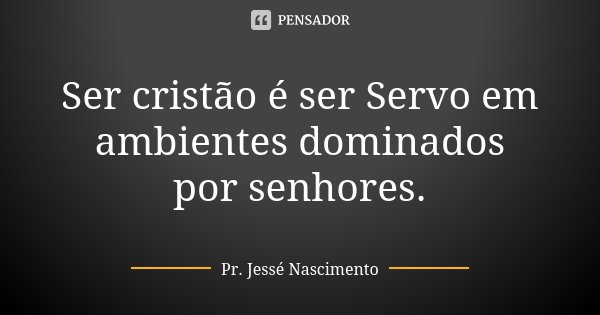 Ser cristão é ser Servo em ambientes dominados por senhores.... Frase de Pr. Jessé Nascimento.
