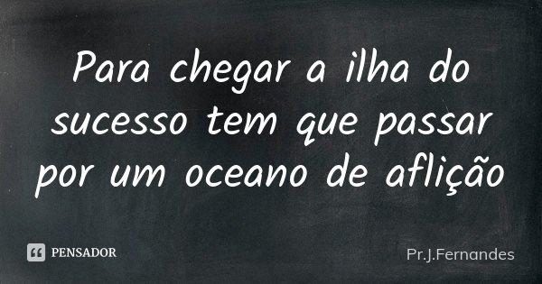 Para chegar a ilha do sucesso tem que passar por um oceano de aflição... Frase de Pr.J.Fernandes.