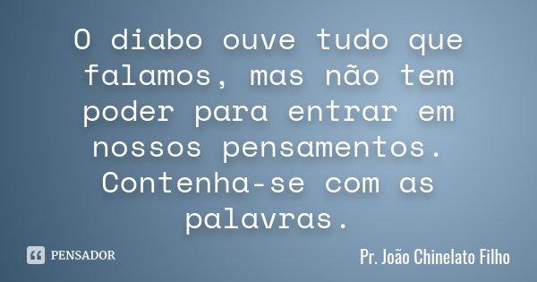 O diabo ouve tudo que falamos, mas não tem poder para entrar em nossos pensamentos. Contenha-se com as palavras.... Frase de Pr. João Chinelato Filho.