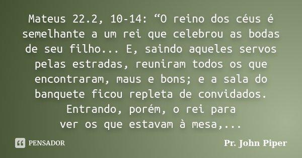 """Mateus 22.2, 10-14: """"O reino dos céus é semelhante a um rei que celebrou as bodas de seu filho... E, saindo aqueles servos pelas estradas, reuniram todos os que... Frase de Pr. John Piper."""