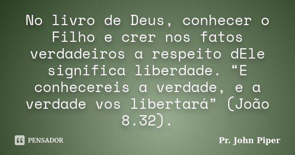 """No livro de Deus, conhecer o Filho e crer nos fatos verdadeiros a respeito dEle significa liberdade. """"E conhecereis a verdade, e a verdade vos libertará"""" (João ... Frase de Pr. John Piper."""