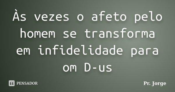 Às vezes o afeto pelo homem se transforma em infidelidade para om D-us... Frase de Pr. Jorge.