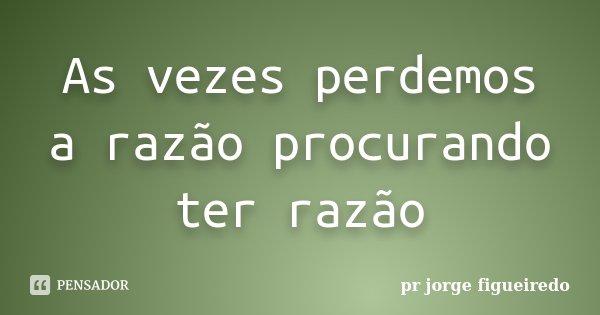 As vezes perdemos a razão procurando ter razão... Frase de pr Jorge Figueiredo.