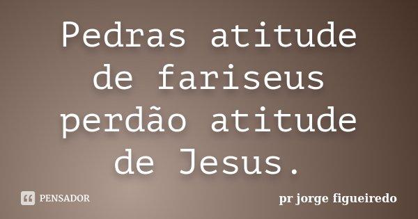 Pedras atitude de fariseus perdão atitude de Jesus.... Frase de pr jorge Figueiredo.