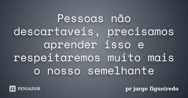 Pessoas não descartaveis, precisamos aprender isso e respeitaremos muito mais o nosso semelhante... Frase de pr Jorge Figueiredo.