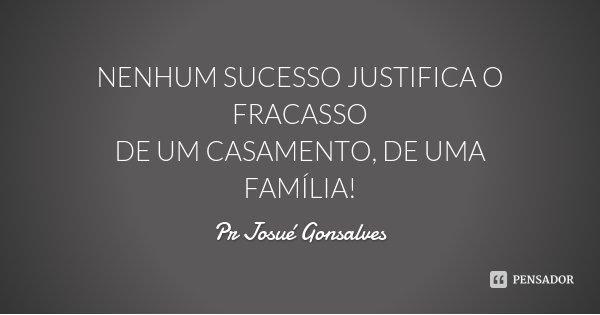 NENHUM SUCESSO JUSTIFICA O FRACASSO DE UM CASAMENTO, DE UMA FAMÍLIA!... Frase de Pr Josué Gonsalves.