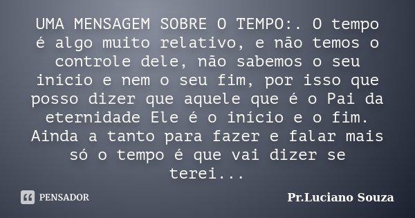 UMA MENSAGEM SOBRE O TEMPO:. O Tempo é... Pr.Luciano Souza