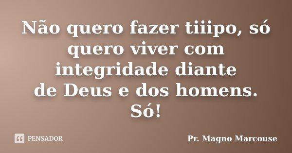 Não quero fazer tiiipo, só quero viver com integridade diante de Deus e dos homens. Só!... Frase de Pr. Magno Marcouse.