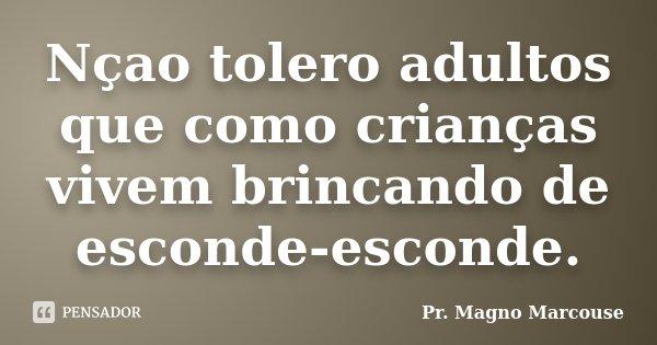 Nçao tolero adultos que como crianças vivem brincando de esconde-esconde.... Frase de Pr. Magno Marcouse.