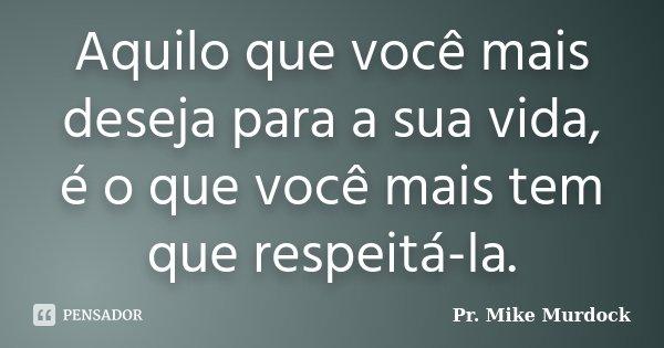 Aquilo que você mais deseja para a sua vida, é o que você mais tem que respeitá-la.... Frase de Pr. Mike Murdock.