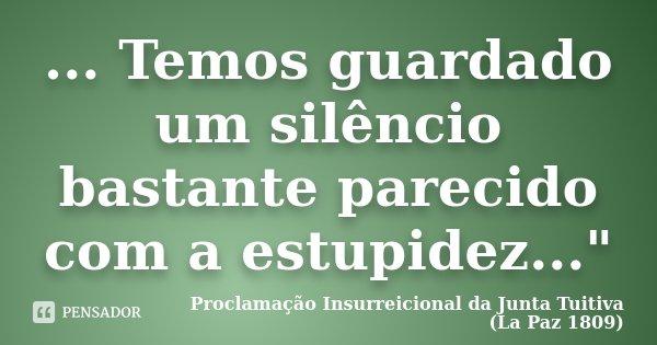 """... Temos guardado um silêncio bastante parecido com a estupidez...""""... Frase de Proclamação Insurreicional da Junta Tuitiva (La Paz 1809)."""