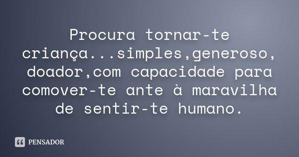 Procura tornar-te criança...simples,generoso, doador,com capacidade para comover-te ante à maravilha de sentir-te humano.... Frase de Desconhecido.