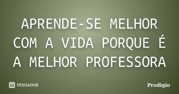 APRENDE-SE MELHOR COM A VIDA PORQUE É A MELHOR PROFESSORA... Frase de PRODIGIO.