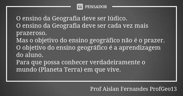 O ensino da Geografia deve ser lúdico. O ensino da Geografia deve ser cada vez mais prazeroso. Mas o objetivo do ensino geográfico não é o prazer. O objetivo do... Frase de Prof Aislan Fernandes - ProfGeo13.