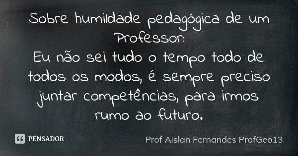 Sobre humildade pedagógica de um Professor: Eu não sei tudo o tempo todo de todos os modos, é sempre preciso juntar competências, para irmos rumo ao futuro.... Frase de Prof Aislan Fernandes ProfGeo13.
