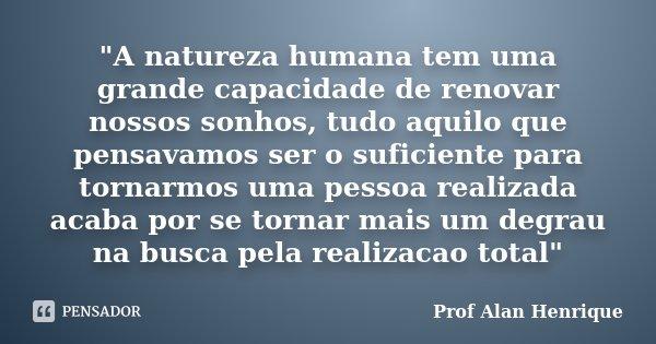 """""""A natureza humana tem uma grande capacidade de renovar nossos sonhos, tudo aquilo que pensavamos ser o suficiente para tornarmos uma pessoa realizada acab... Frase de Prof Alan Henrique."""