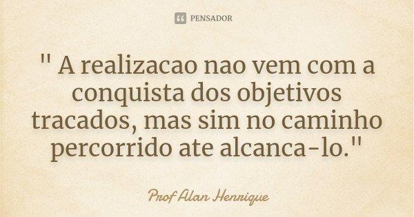 """"""" A realizacao nao vem com a conquista dos objetivos tracados, mas sim no caminho percorrido ate alcanca-lo.""""... Frase de Prof Alan Henrique."""