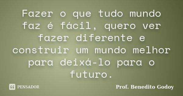 Fazer o que tudo mundo faz é fácil, quero ver fazer diferente e construir um mundo melhor para deixá-lo para o futuro.... Frase de Prof. Benedito Godoy.