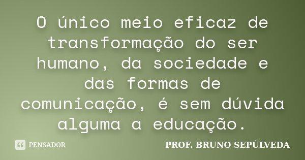 O único meio eficaz de transformação do ser humano, da sociedade e das formas de comunicação, é sem dúvida alguma a Educação.... Frase de PROF. BRUNO SEPÚLVEDA.