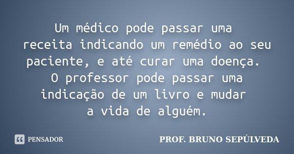 Um médico pode passar uma receita indicando um remédio ao seu paciente, e até curar uma doença. O professor pode passar uma indicação de um livro e mudar a vida... Frase de Prof. Bruno Sepúlveda.