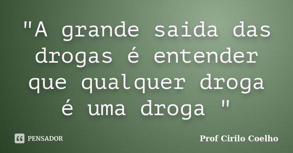 """""""A grande saida das drogas é entender que qualquer droga é uma droga """"... Frase de Prof. Cirilo Coelho."""