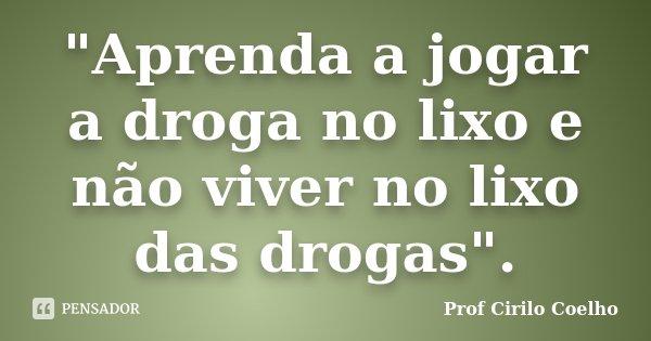 """""""Aprenda a jogar a droga no lixo e não viver no lixo das drogas"""".... Frase de Prof. Cirilo Coelho."""