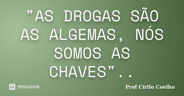 """""""AS DROGAS SÃO AS ALGEMAS, NÓS SOMOS AS CHAVES""""..... Frase de Prof. Cirilo Coelho."""