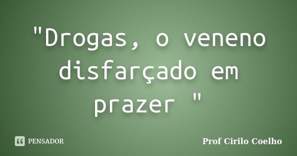 """""""Drogas, o veneno disfarçado em prazer """"... Frase de Prof. Cirilo Coelho."""