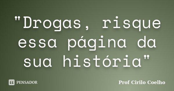 """""""Drogas, risque essa página da sua história""""... Frase de Prof.Cirilo Coelho."""