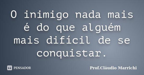 O inimigo nada mais é do que alguém mais difícil de se conquistar.... Frase de Prof.Cláudio Marrichi.