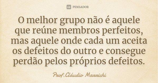 O melhor grupo não é aquele que reúne membros perfeitos, mas aquele onde cada um aceita os defeitos do outro e consegue perdão pelos próprios defeitos.... Frase de Prof.Cláudio Marrichi.