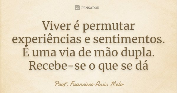 Viver é permutar experiências e sentimentos. É uma via de mão dupla. Recebe-se o que se dá... Frase de Prof. Francisco Assis Melo.