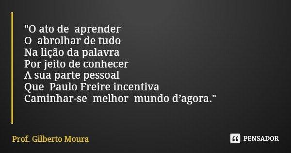"""""""O ato de aprender O abrolhar de tudo Na lição da palavra Por jeito de conhecer A sua parte pessoal Que Paulo Freire incentiva Caminhar-se melhor mundo d'a... Frase de Prof. Gilberto Moura."""