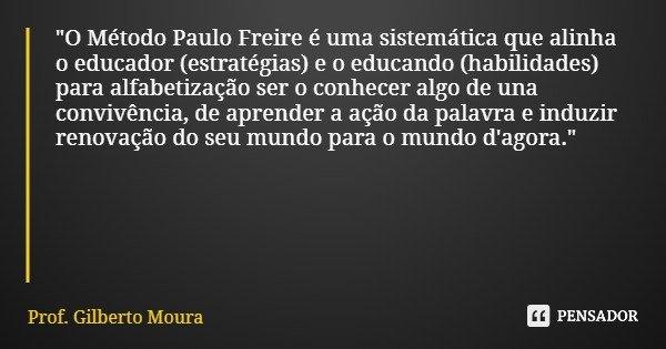 """""""O Método Paulo Freire é uma sistemática que alinha o educador (estratégias) e o educando (habilidades) para alfabetização ser o conhecer algo de una convi... Frase de Prof. Gilberto Moura."""
