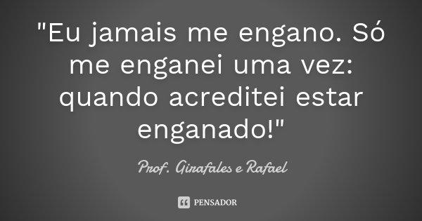 """""""Eu jamais me engano. Só me enganei uma vez: quando acreditei estar enganado!""""... Frase de Prof. Girafales e Rafael."""