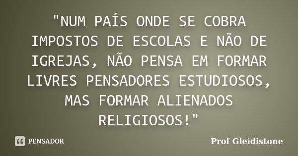 """""""NUM PAÍS ONDE SE COBRA IMPOSTOS DE ESCOLAS E NÃO DE IGREJAS, NÃO PENSA EM FORMAR LIVRES PENSADORES ESTUDIOSOS, MAS FORMAR ALIENADOS RELIGIOSOS!""""... Frase de Prof Gleidistone."""