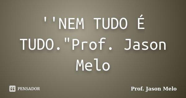 """''NEM TUDO É TUDO.""""Prof. Jason Melo... Frase de Prof. Jason Melo."""
