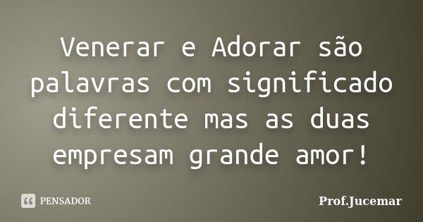 Venerar e Adorar são palavras com significado diferente mas as duas empresam grande amor!... Frase de Prof. Jucemar.