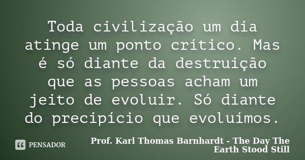 Toda civilização um dia atinge um ponto crítico. Mas é só diante da destruição que as pessoas acham um jeito de evoluir. Só diante do precipício que evoluímos.... Frase de Prof. Karl Thomas Barnhardt - The Day The Earth Stood Still.