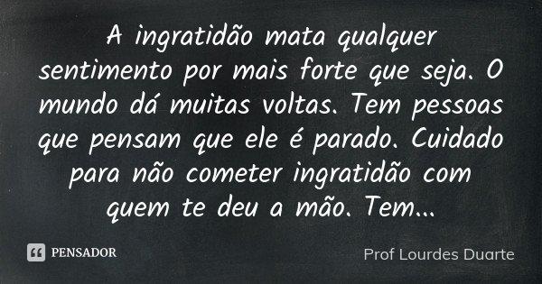 A Ingratidão Mata Qualquer Sentimento Prof Lourdes Duarte