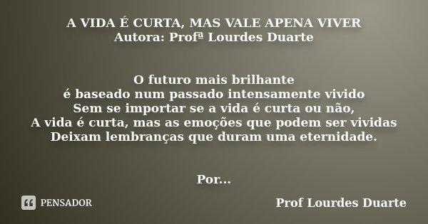 A Vida é Curta Mas Vale Apena Viver Prof Lourdes Duarte