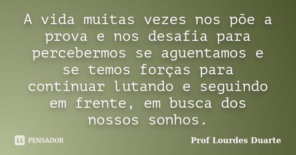 A vida muitas vezes nos põe a prova e nos desafia para percebermos se aguentamos e se temos forças para continuar lutando e seguindo em frente, em busca dos nos... Frase de Prof Lourdes Duarte.