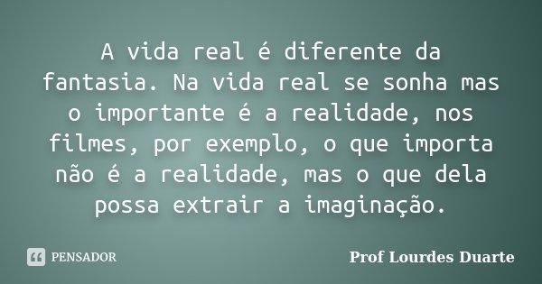 A vida real é diferente da fantasia. Na vida real se sonha mas o importante é a realidade, nos filmes, por exemplo, o que importa não é a realidade, mas o que d... Frase de prof lourdes Duarte.