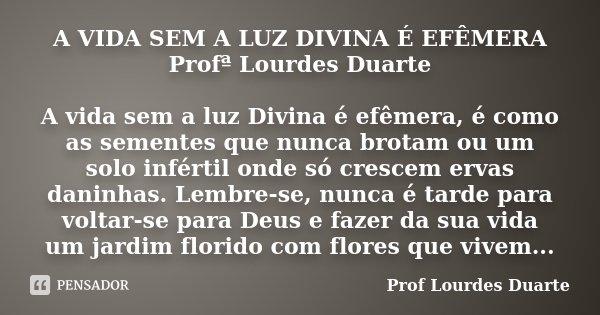 A VIDA SEM A LUZ DIVINA É EFÊMERA Profª Lourdes Duarte A vida sem a luz Divina é efêmera, é como as sementes que nunca brotam ou um solo infértil onde só cresce... Frase de Prof lourdes Duarte.