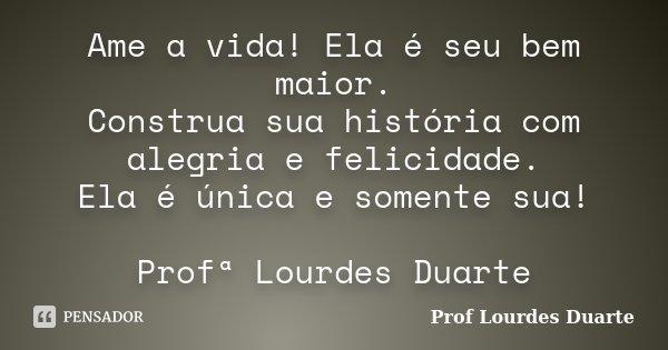 Ame a vida! Ela é seu bem maior. Construa sua história com alegria e felicidade. Ela é única e somente sua! Profª Lourdes Duarte... Frase de Prof Lourdes Duarte.