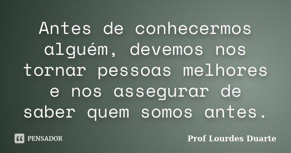 Antes de conhecermos alguém, devemos nos tornar pessoas melhores e nos assegurar de saber quem somos antes.... Frase de Prof lourdes Duarte.