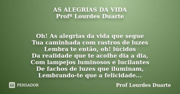 AS ALEGRIAS DA VIDA Profª Lourdes Duarte Oh! As alegrias da vida que segue Tua caminhada com rastros de luzes Lembra te então, oh! lúcidos Da realidade que te a... Frase de Prof lourdes Duarte.